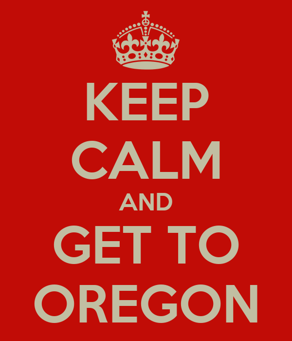 KEEP CALM AND GET TO OREGON