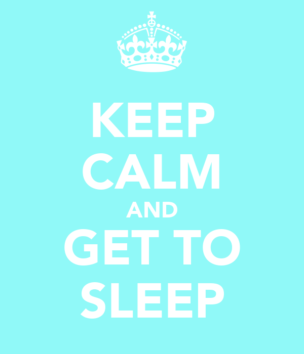 KEEP CALM AND GET TO SLEEP