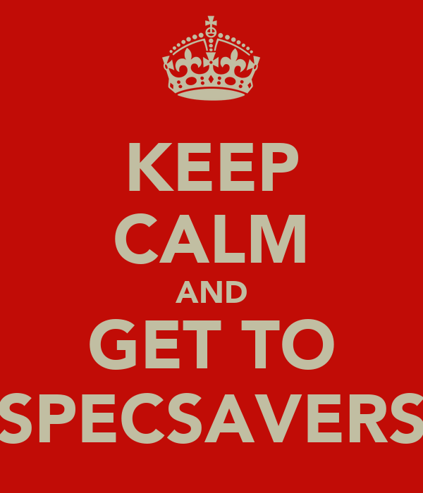 KEEP CALM AND GET TO SPECSAVERS