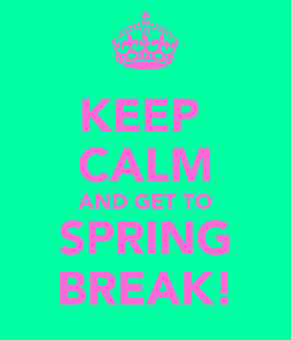 KEEP  CALM AND GET TO SPRING BREAK!