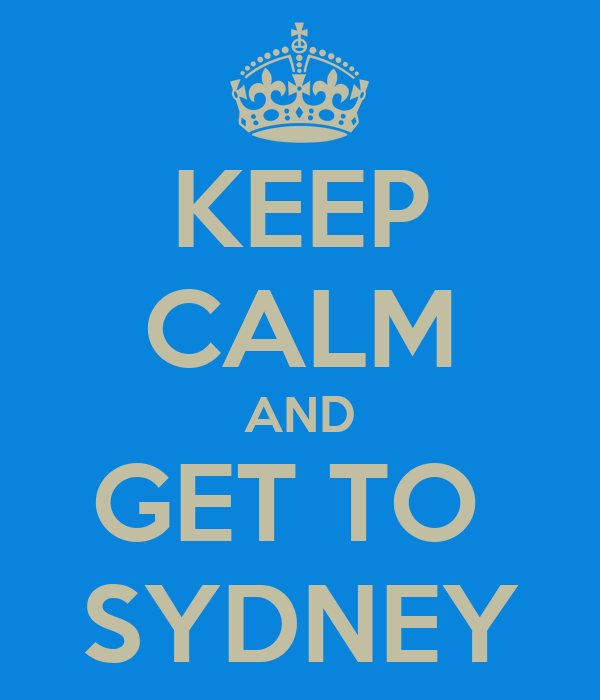 KEEP CALM AND GET TO  SYDNEY