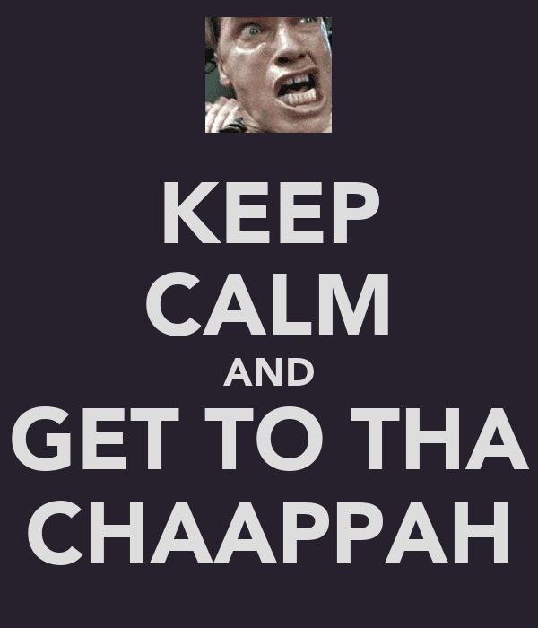 KEEP CALM AND GET TO THA CHAAPPAH