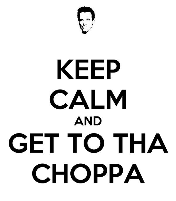 KEEP CALM AND GET TO THA CHOPPA