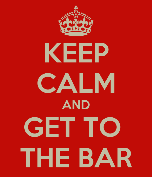 KEEP CALM AND GET TO  THE BAR