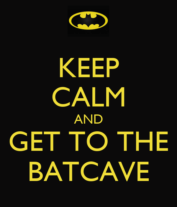 KEEP CALM AND GET TO THE BATCAVE