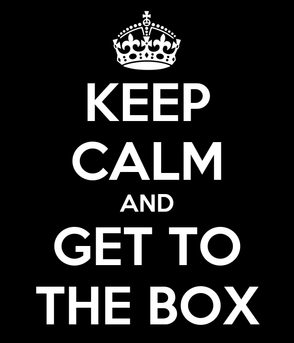 KEEP CALM AND GET TO THE BOX
