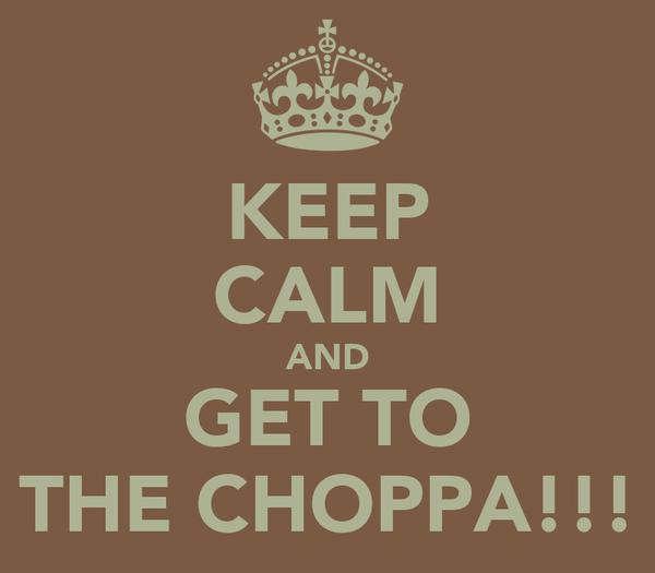 KEEP CALM AND GET TO THE CHOPPA!!!
