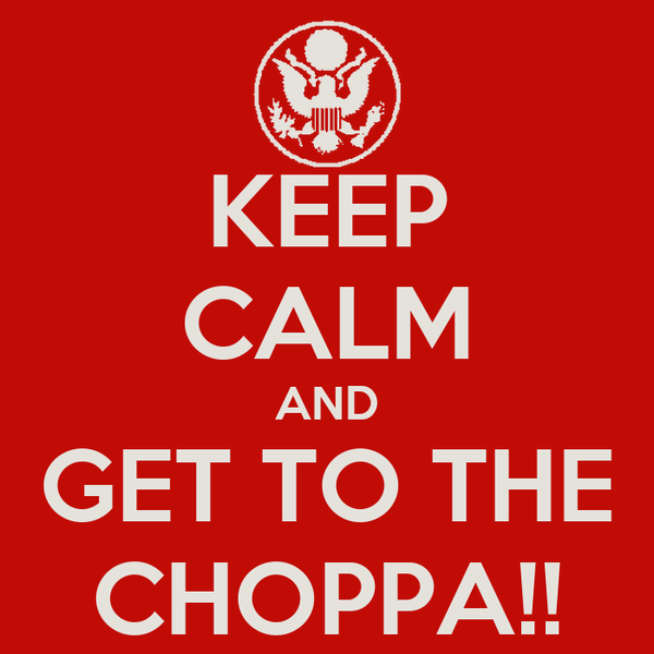 KEEP CALM AND GET TO THE CHOPPA!!
