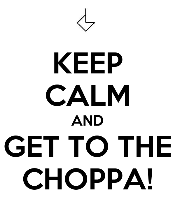 KEEP CALM AND GET TO THE CHOPPA!