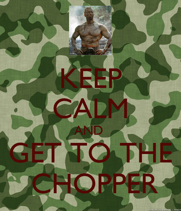 KEEP CALM AND  GET TO THE  CHOPPER