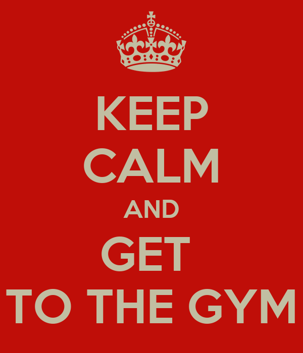 KEEP CALM AND GET  TO THE GYM