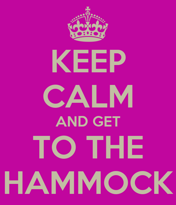 KEEP CALM AND GET TO THE HAMMOCK