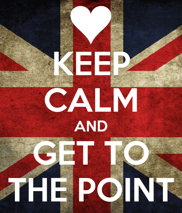 KEEP CALM AND GET TO THE POINT