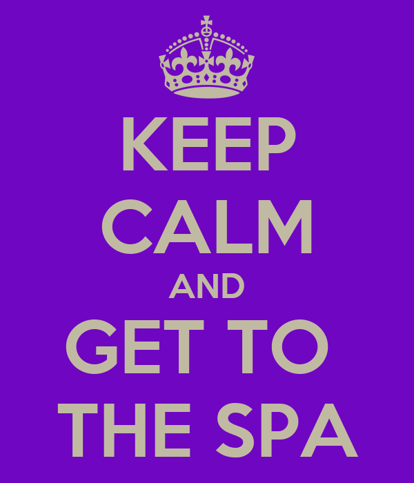 KEEP CALM AND GET TO  THE SPA