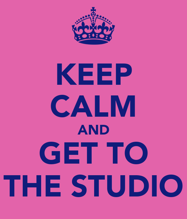 KEEP CALM AND GET TO THE STUDIO
