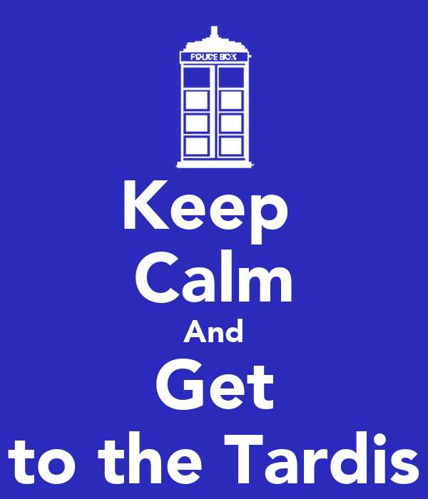 Keep  Calm And Get to the Tardis
