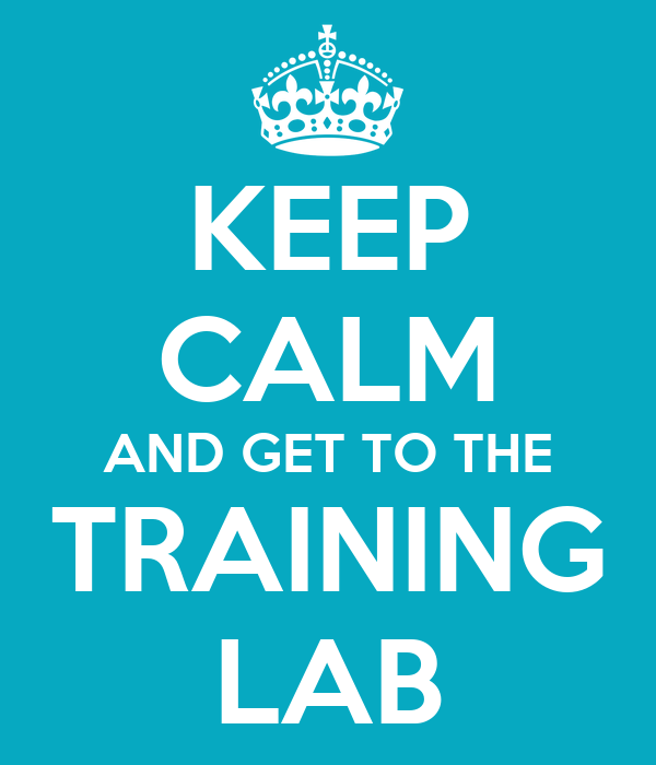 KEEP CALM AND GET TO THE TRAINING LAB