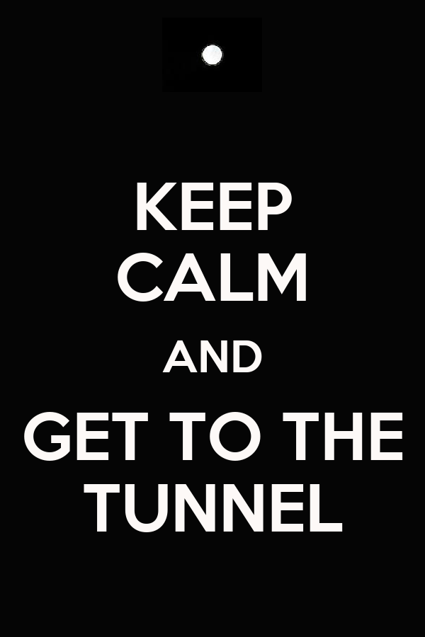KEEP CALM AND GET TO THE TUNNEL