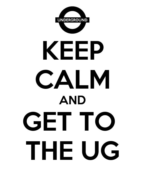 KEEP CALM AND GET TO  THE UG