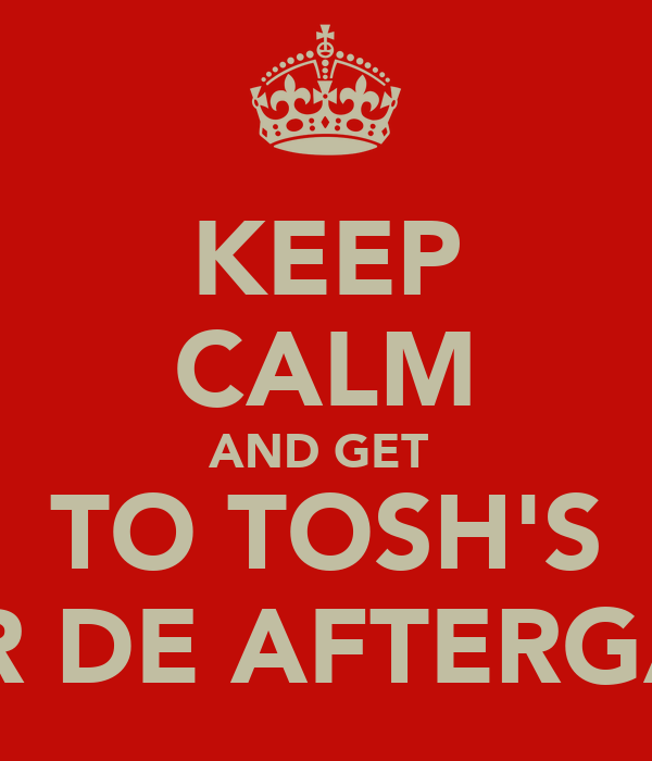 KEEP CALM AND GET  TO TOSH'S FOR DE AFTERGAFF