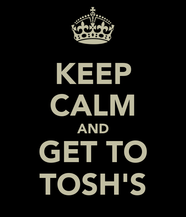 KEEP CALM AND GET TO TOSH'S