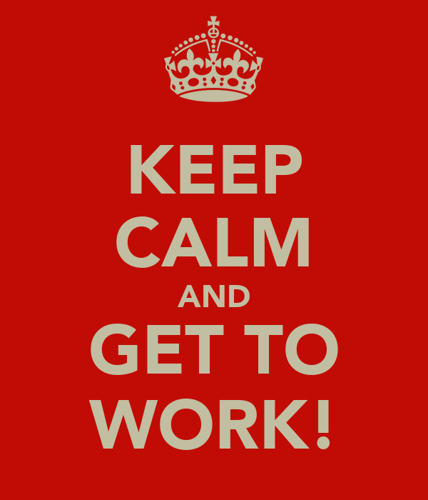 KEEP CALM AND GET TO WORK!
