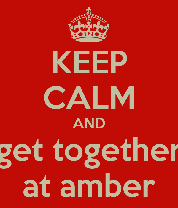 KEEP CALM AND get together at amber
