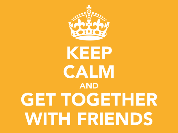 KEEP CALM AND GET TOGETHER WITH FRIENDS