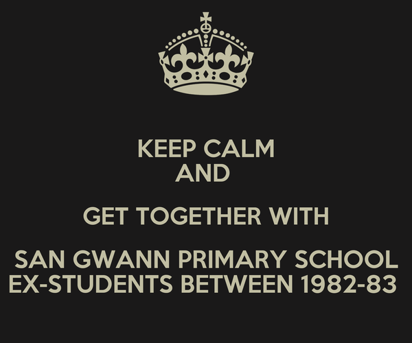 KEEP CALM AND  GET TOGETHER WITH SAN GWANN PRIMARY SCHOOL EX-STUDENTS BETWEEN 1982-83