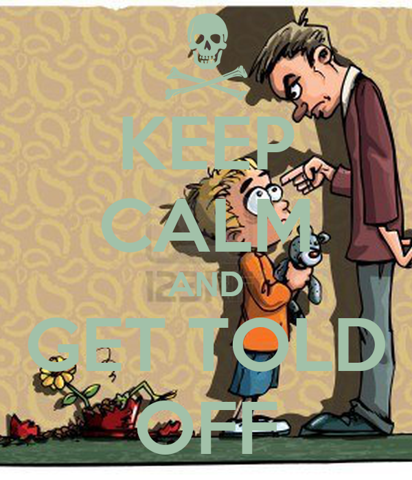 KEEP CALM AND GET TOLD OFF