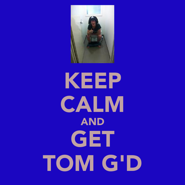 KEEP CALM AND GET TOM G'D