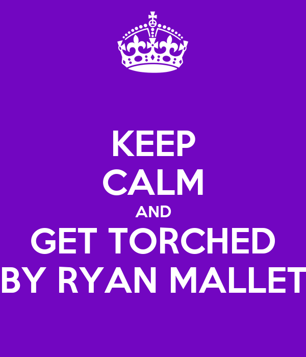 KEEP CALM AND GET TORCHED BY RYAN MALLET