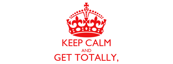 KEEP CALM AND GET TOTALLY, TOTALLY FUCKED