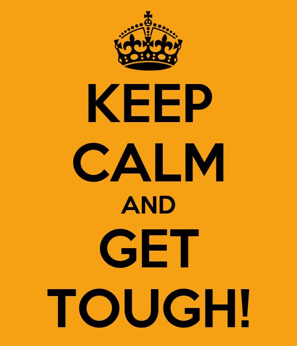 KEEP CALM AND GET TOUGH!
