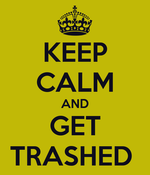 KEEP CALM AND GET TRASHED