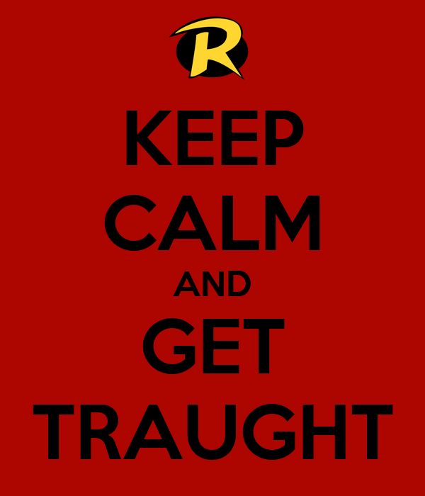 KEEP CALM AND GET TRAUGHT