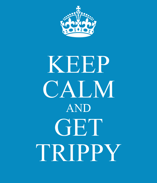 KEEP CALM AND GET TRIPPY