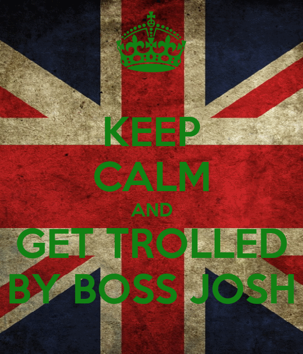 KEEP CALM AND GET TROLLED BY BOSS JOSH