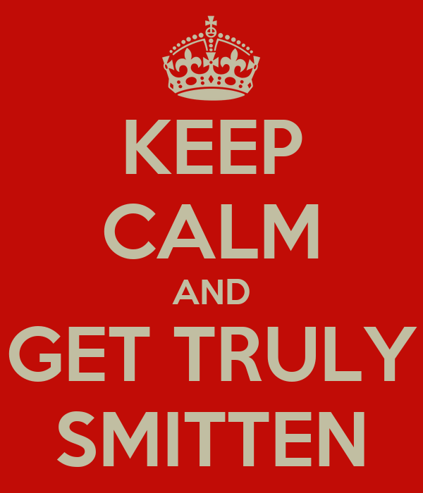 KEEP CALM AND GET TRULY SMITTEN