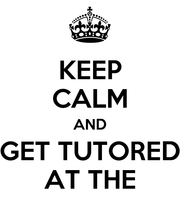 KEEP CALM AND GET TUTORED AT THE