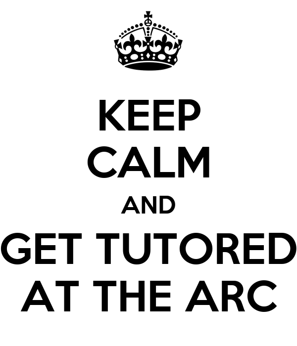 KEEP CALM AND GET TUTORED AT THE ARC
