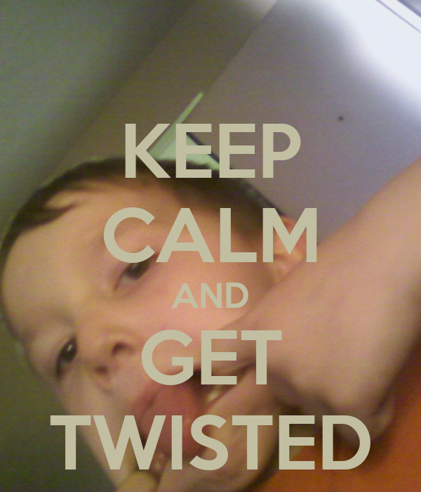 KEEP CALM AND GET TWISTED