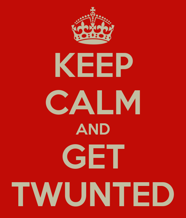 KEEP CALM AND GET TWUNTED