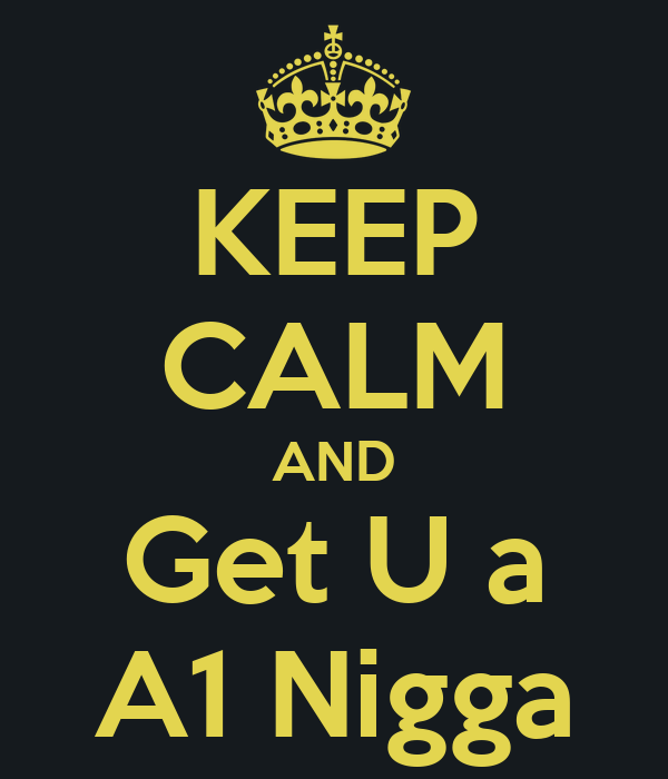 KEEP CALM AND Get U a A1 Nigga