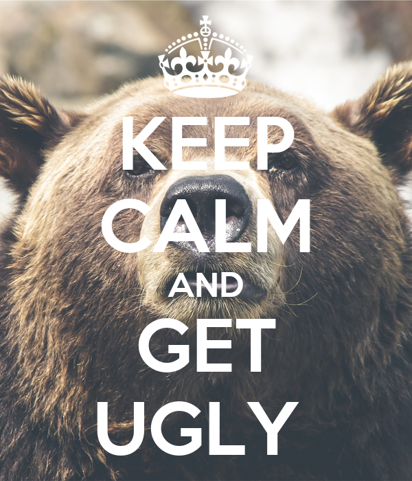 KEEP CALM AND GET UGLY
