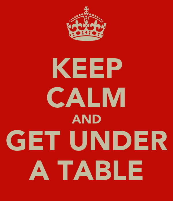 KEEP CALM AND GET UNDER A TABLE