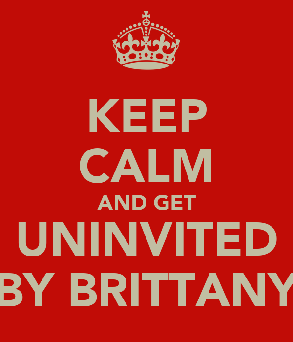 KEEP CALM AND GET UNINVITED BY BRITTANY