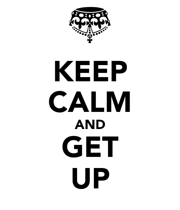 KEEP CALM AND GET UP