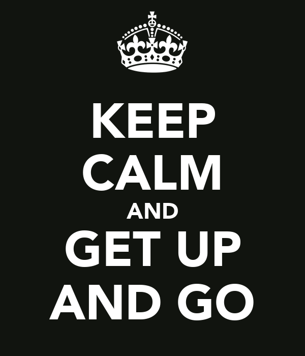 KEEP CALM AND GET UP AND GO