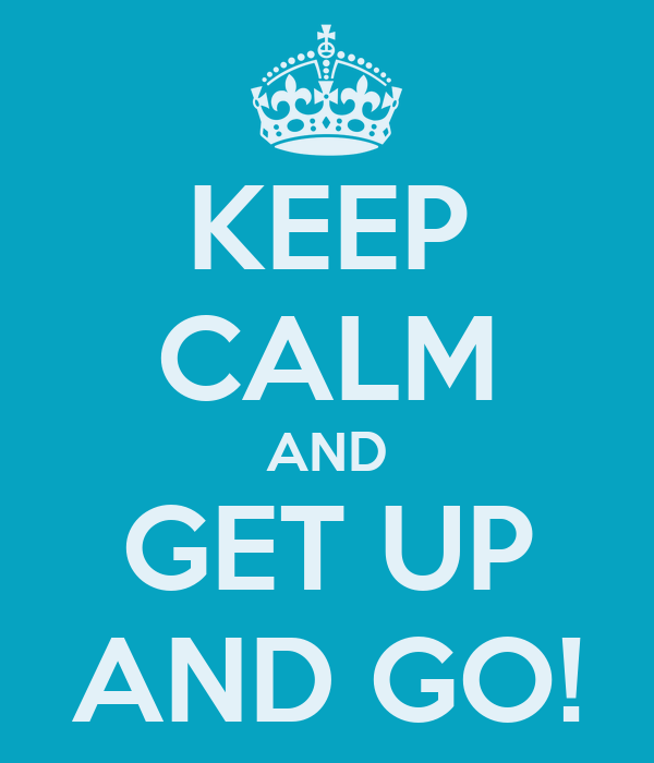 KEEP CALM AND GET UP AND GO!